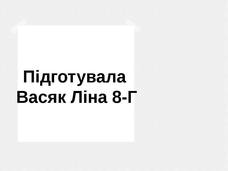Підготувала Васяк Ліна 8-Г