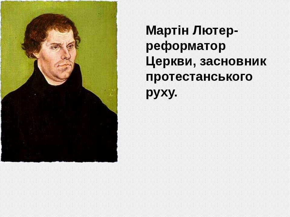 Мартін Лютер-реформатор Церкви, засновник протестанського руху.