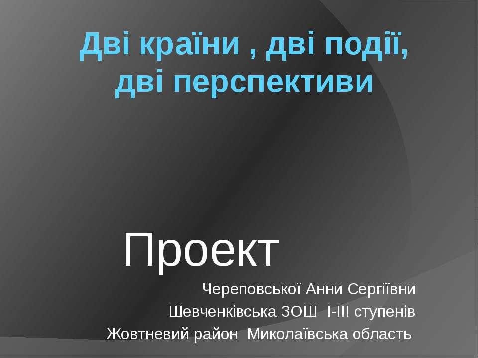 Дві країни , дві події, дві перспективи Проект Череповської Анни Сергіївни Ше...
