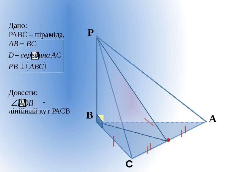 Дано: РАВС – піраміда, Довести: - лінійний кут РАСВ P D
