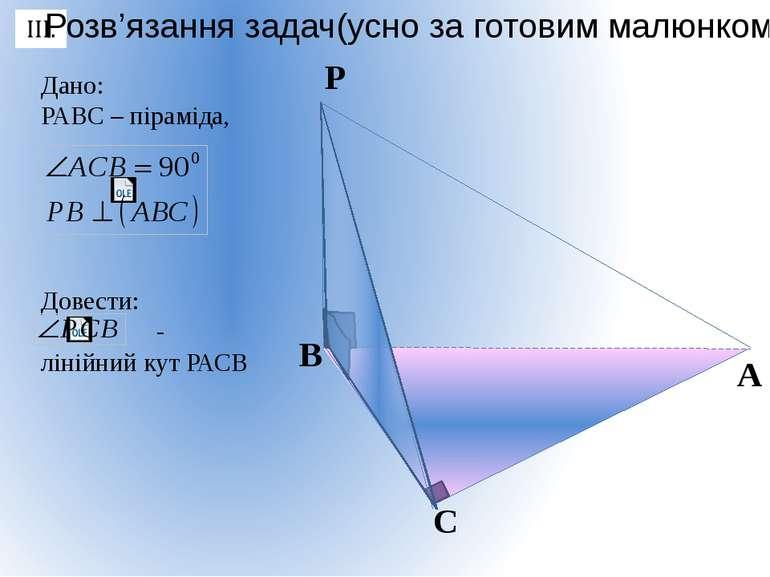 Дано: РАВС – піраміда, Довести: - лінійний кут РАСВ Розв'язання задач(усно за...