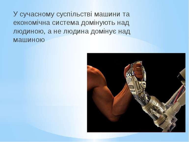У сучасному суспільстві машини та економічна система домінують над людиною, а...