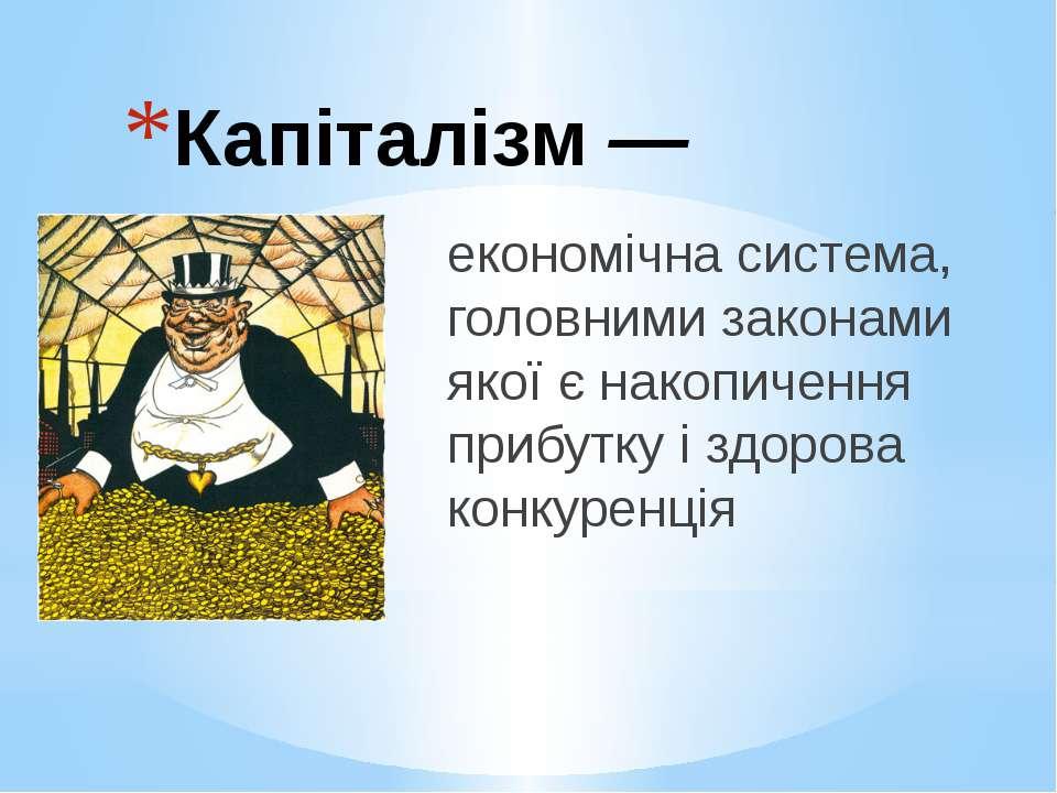 Капіталізм ― економічна система, головними законами якої є накопичення прибут...