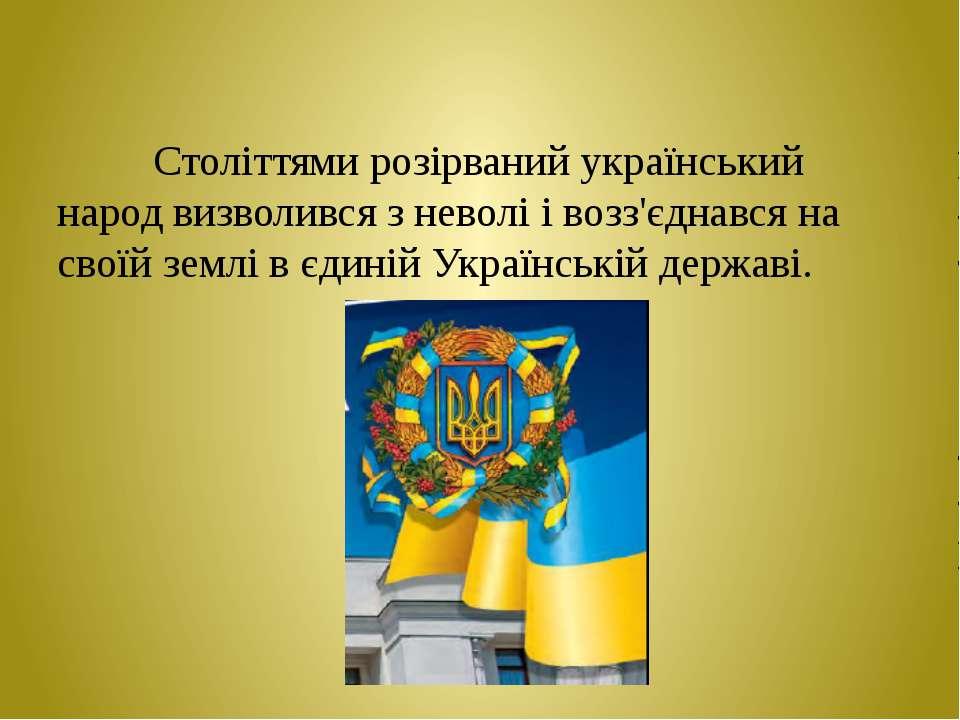 Століттями розірваний український народ визволився з неволі і возз'єднався на...