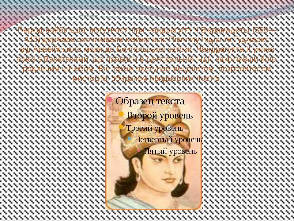 Період найбільшої могутності приЧандрагупті II Вікрамадитьї(380—415) держав...