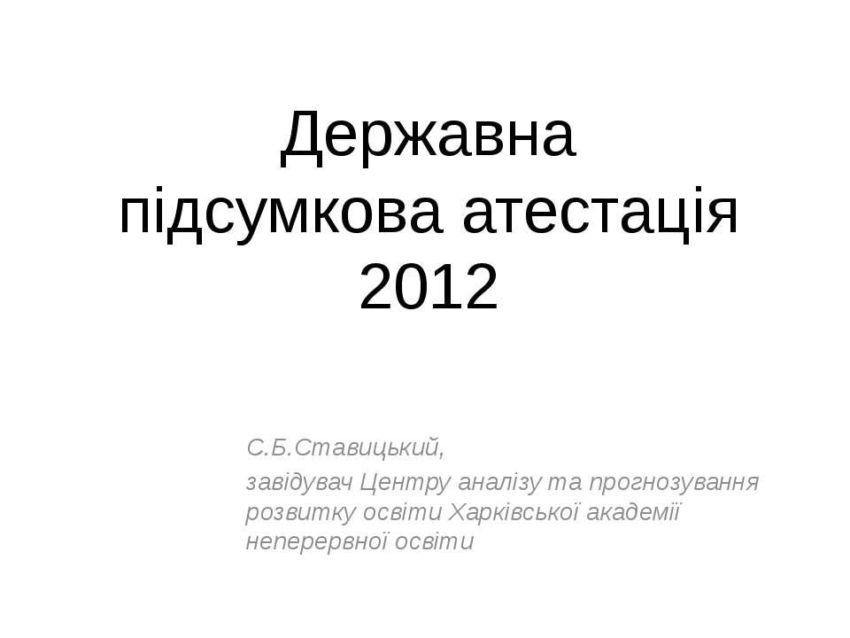Державна підсумкова атестація 2012 С.Б.Ставицький, завідувач Центру аналізу т...