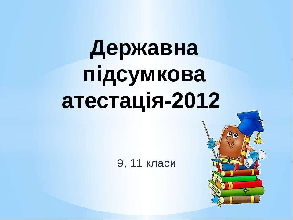 9, 11 класи Державна підсумкова атестація-2012