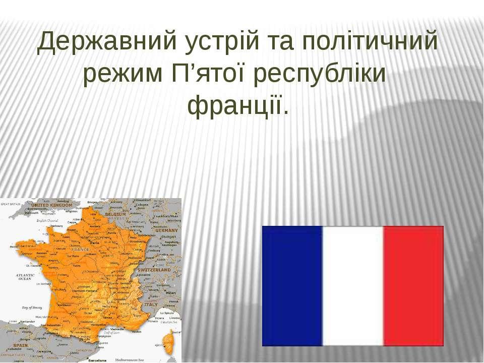 Державний устрій та політичний режим П'ятої республіки франції.