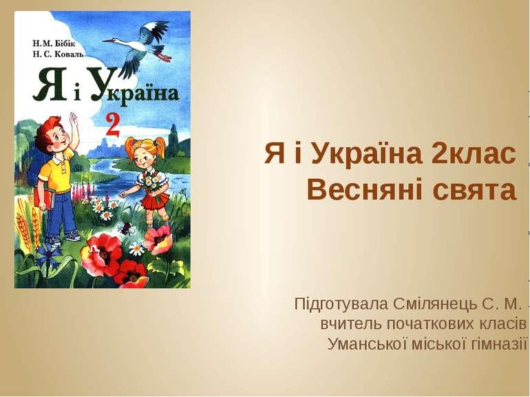 Я і Україна 2клас Весняні свята Підготувала Смілянець С. М. вчитель початкови...