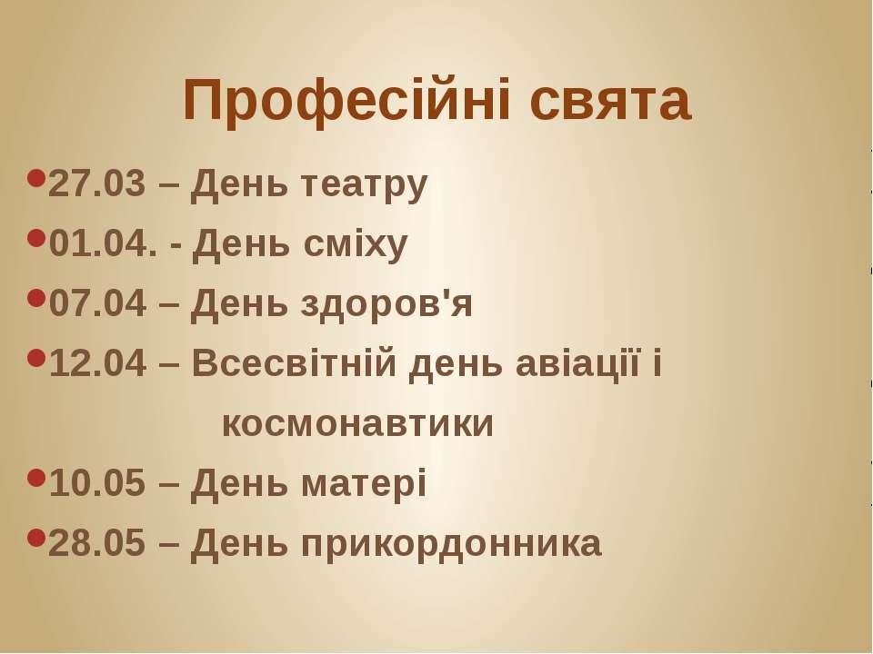 Професійні свята 27.03 – День театру 01.04. - День сміху 07.04 – День здоров'...