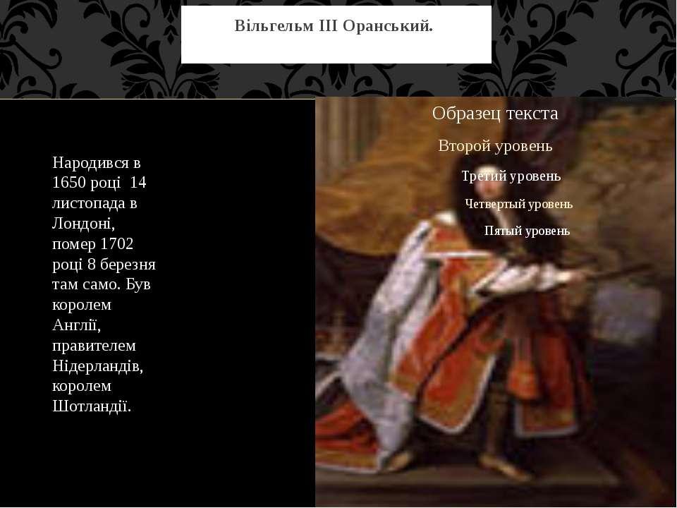 Вільгельм III Оранський. Народився в 1650 році 14 листопада в Лондоні, помер ...