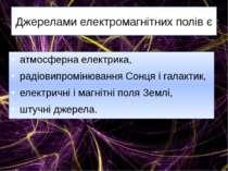 Джерелами електромагнітних полів є атмосферна електрика, радіовипромінювання ...