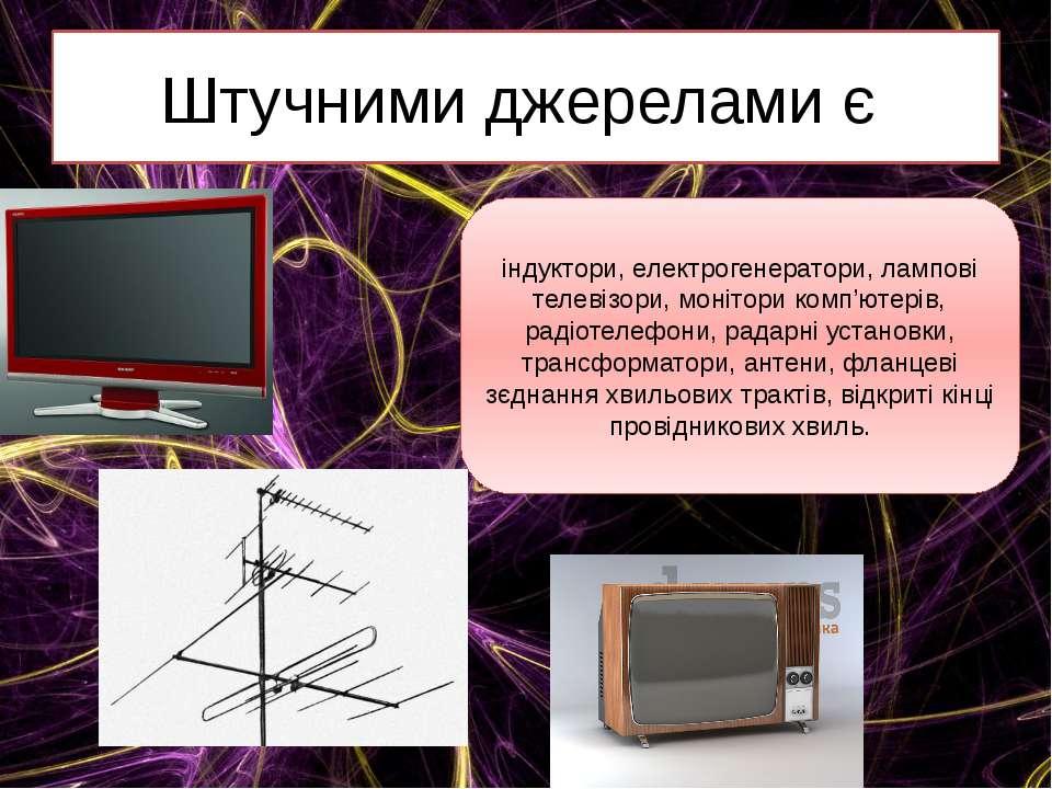 Штучними джерелами є індуктори, електрогенератори, лампові телевізори, моніто...