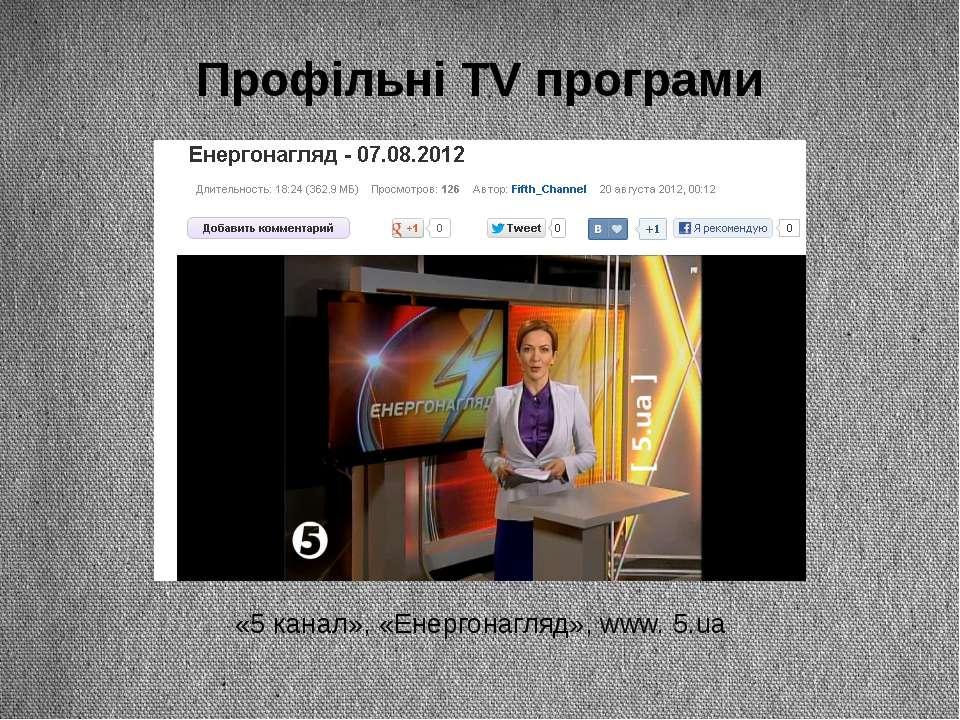 Профільні TV програми «5 канал», «Енергонагляд», www. 5.ua