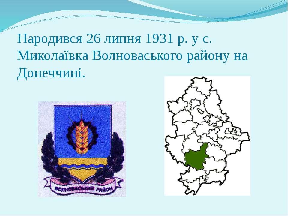 Народився 26 липня 1931 р. у с. Миколаївка Волноваського району на Донеччині.