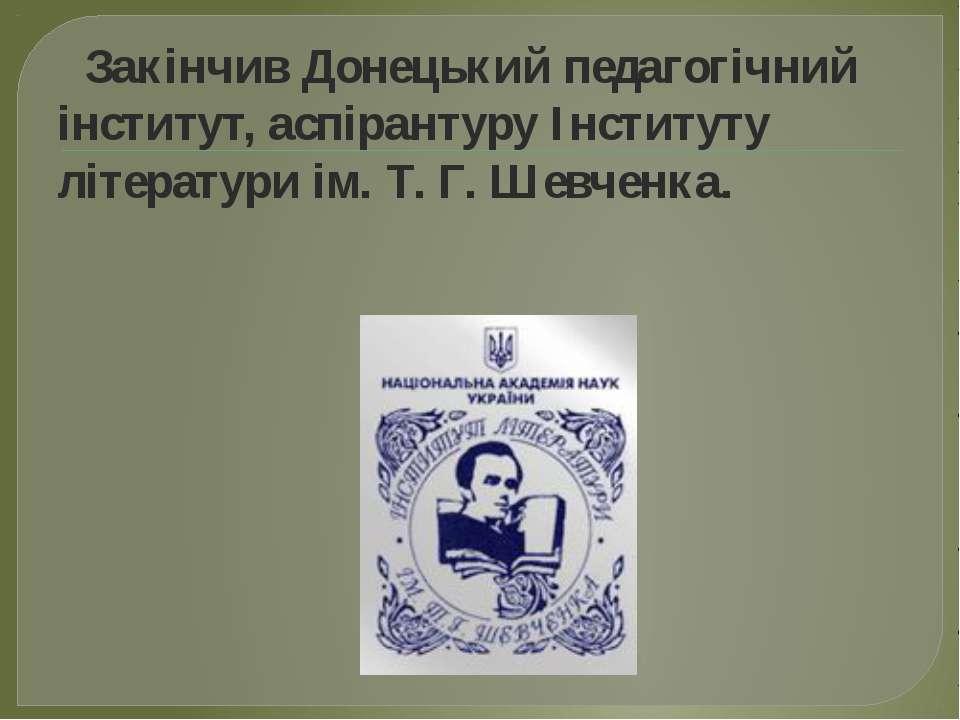 Закінчив Донецький педагогічний інститут, аспірантуру Інституту літератури ім...