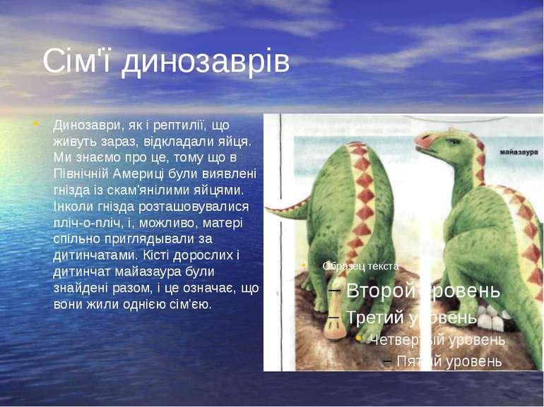 Сім'ї динозаврів Динозаври, як і рептилії, що живуть зараз, відкладали яйця. ...