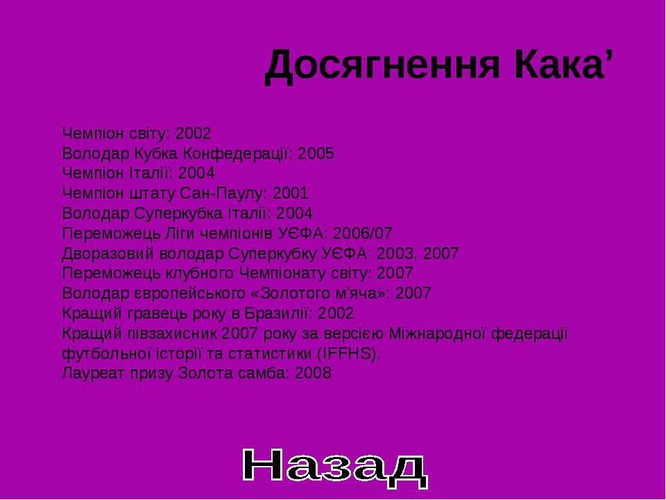 Досягнення Кака' Чемпіон світу: 2002 Володар Кубка Конфедерації: 2005 Чемпіон...