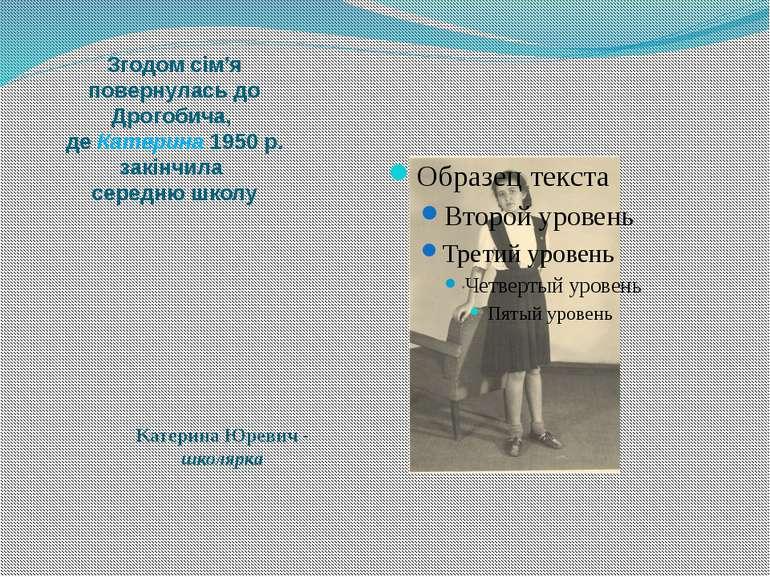 Згодом сім'я повернулась до Дрогобича, де Катерина 1950 р. закінчила середню ...