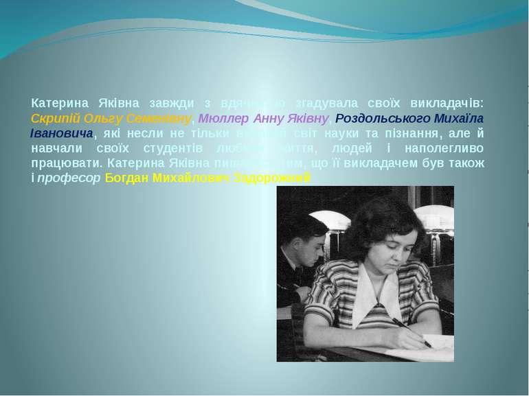 Катерина Яківна завжди з вдячністю згадувала своїх викладачів: Скрипій Ольгу ...