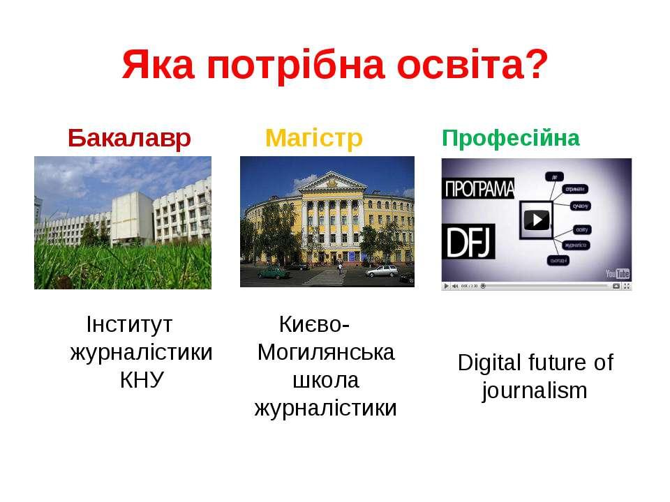 Яка потрібна освіта? Бакалавр Інститут журналістики КНУ Магістр Києво-Могилян...