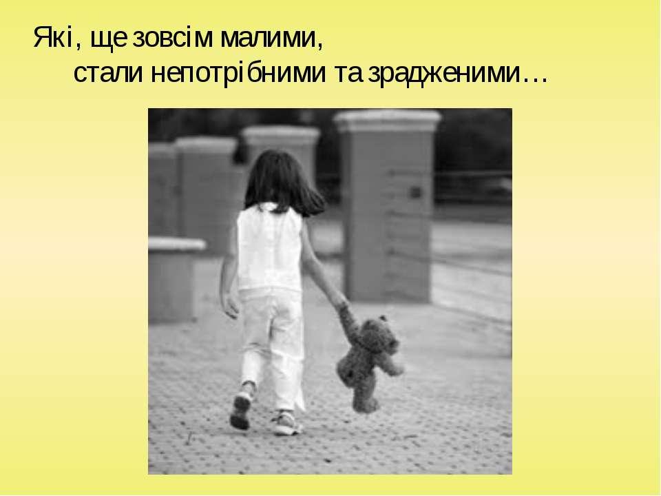 Які, ще зовсім малими, стали непотрібними та зрадженими…