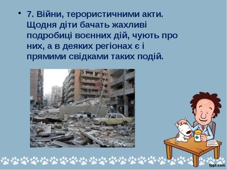 7. Війни, терористичними акти. Щодня діти бачать жахливі подробиці воєнних ді...