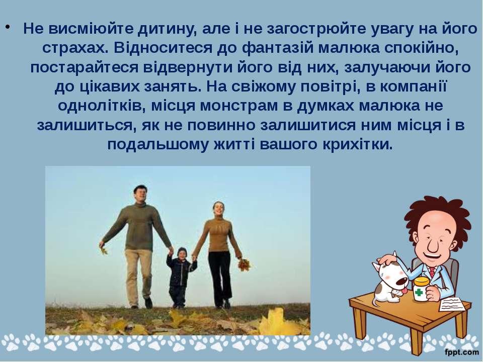 Не висміюйте дитину, але і не загострюйте увагу на його страхах. Відноситеся ...
