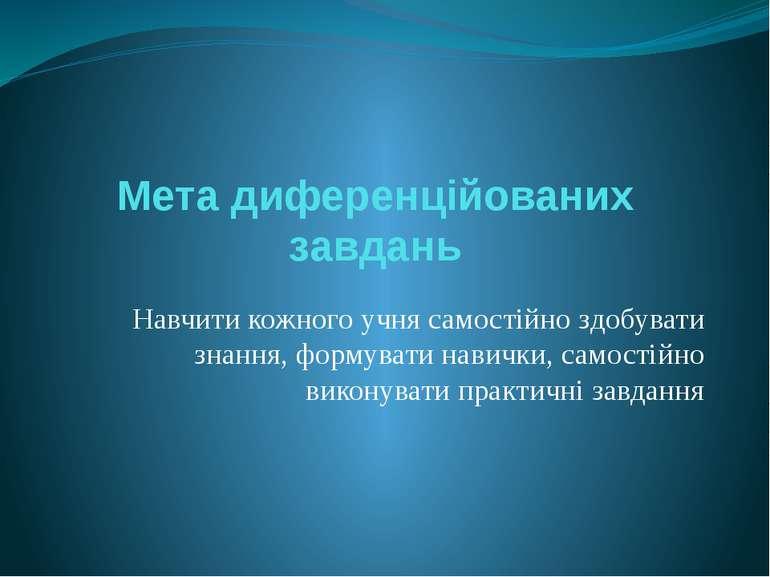 Мета диференційованих завдань Навчити кожного учня самостійно здобувати знанн...