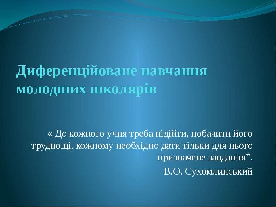 Диференційоване навчання молодших школярів « До кожного учня треба підійти, п...
