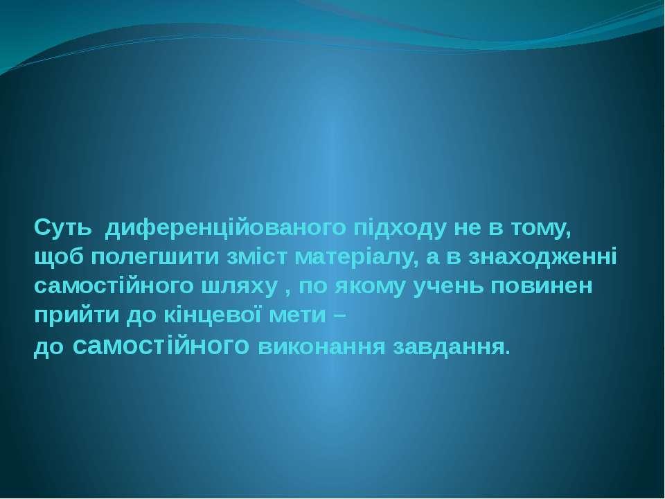 Суть диференційованого підходу не в тому, щоб полегшити зміст матеріалу, а в ...