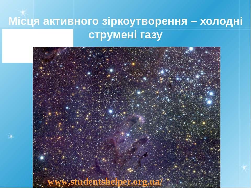 Місця активного зіркоутворення – холодні струмені газу www.studentshelper.org...