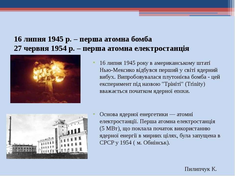16 липня 1945 р. – перша атомна бомба 27 червня 1954 р. – перша атомна електр...