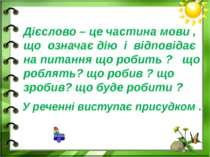 Дієслово – це частина мови , що означає дію і відповідає на питання що робить...