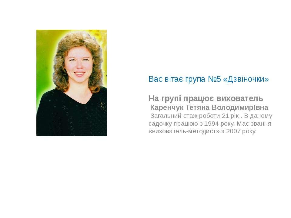 Вас вітає група №5 «Дзвіночки» На групі працює вихователь Каренчук Тетяна Вол...