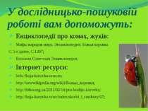 У дослідницько-пошуковій роботі вам допоможуть: Енциклопедії про комах, жуків...