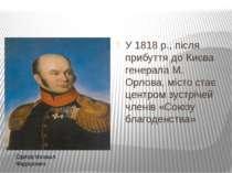 У 1818 р., після прибуття до Києва генерала М. Орлова, місто стає центром зус...
