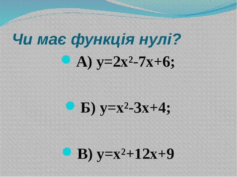 Чи має функція нулі? А) y=2x²-7x+6; Б) y=x²-3x+4; В) y=x²+12x+9