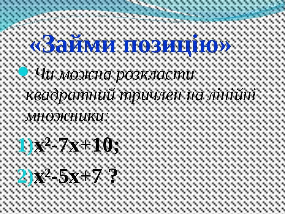 «Займи позицію» Чи можна розкласти квадратний тричлен на лінійні множники: x²...