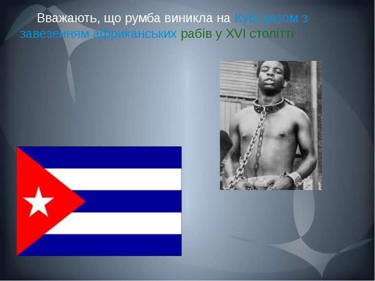 Вважають, що румба виникла на Кубі разом з завезенням африканських рабів у XV...