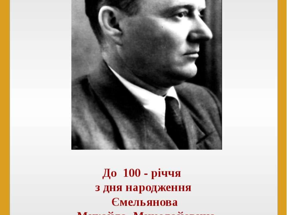До 100 - річчя з дня народження Ємельянова Михайла Миколайовича (1912 – 1971)...