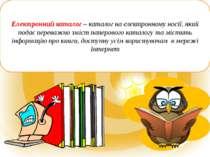 Електронний каталог – каталог на електронному носії, який подає переважно змі...