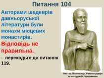 Питання 104Авторами шедеврів давньоруської літератури були монахи місцевих мо...