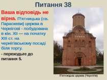 Питання 38Ваша відповідь не вірна. П'ятницька (св. Параскеви) церква в Черніг...