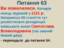 Питання 63Ви помилилися. Копирів кінець відомий з 1121 р. Наприкінці ХІІ стол...