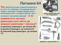 Питання 64Так. Вироби руських ковалів цінувалися на Русі і за її межами. Хитр...
