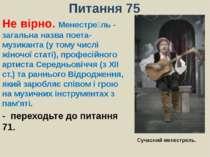 Питання 75Не вірно. Менестрель - загальна назва поета-музиканта (у тому числі...