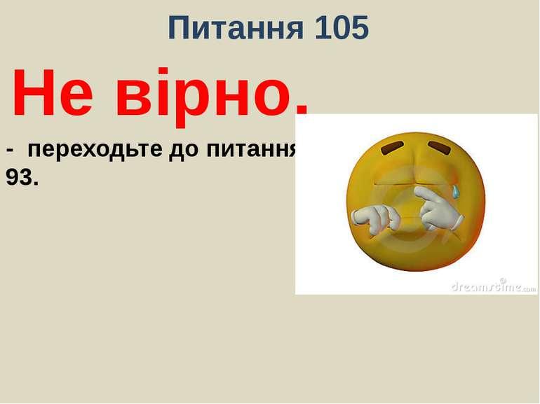 Питання 105Не вірно.- переходьте до питання 93.