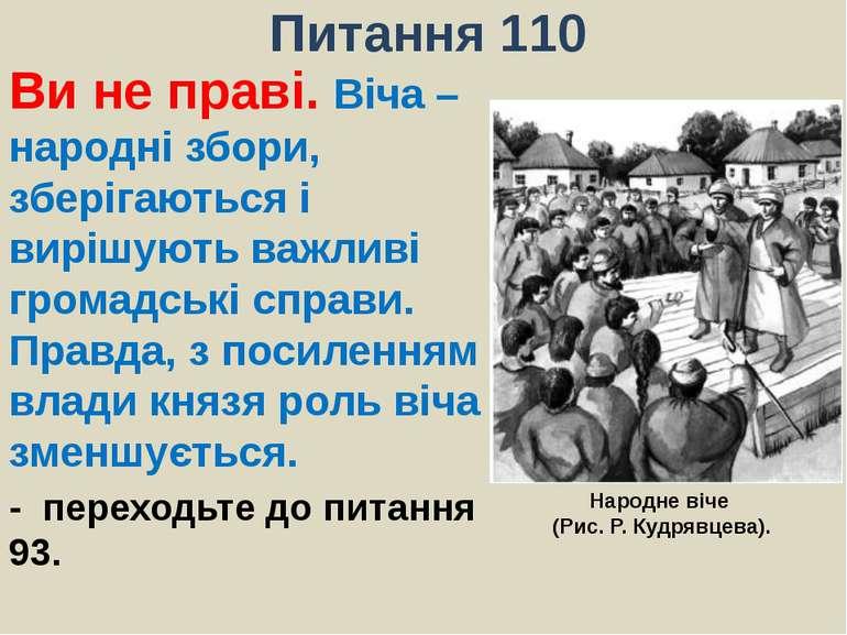 Питання 110Ви не праві. Віча – народні збори, зберігаються і вирішують важлив...