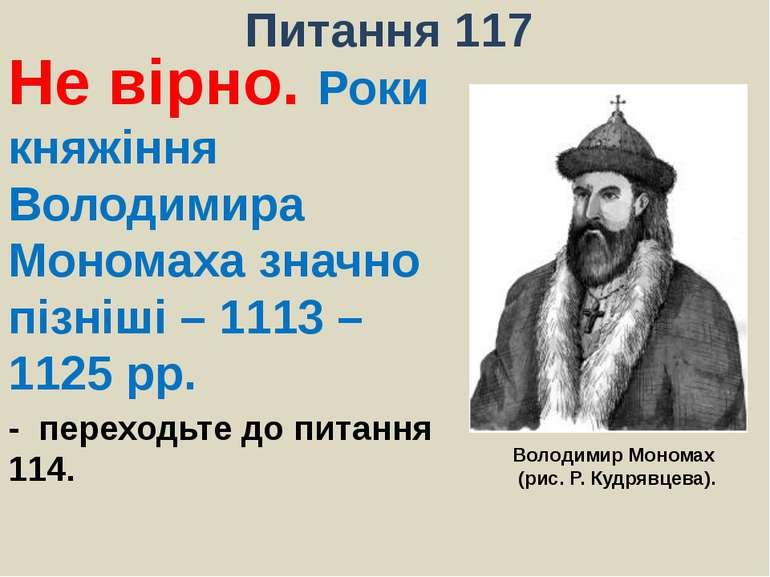 Питання 117Не вірно. Роки княжіння Володимира Мономаха значно пізніші – 1113 ...